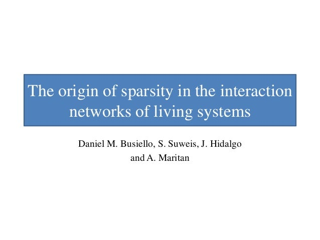 The origin of sparsity in the interaction networks of living systems Daniel M. Busiello, S. Suweis, J. Hidalgo and A. Mari...