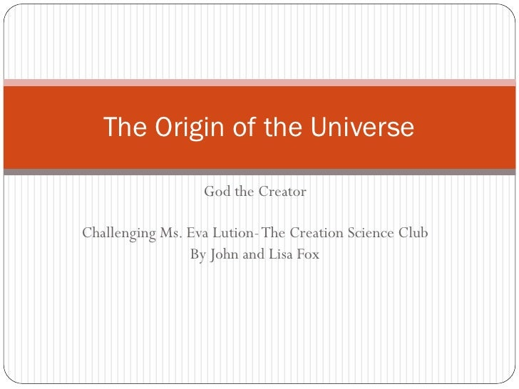 The Origin of the Universe                  God the CreatorChallenging Ms. Eva Lution- The Creation Science Club          ...