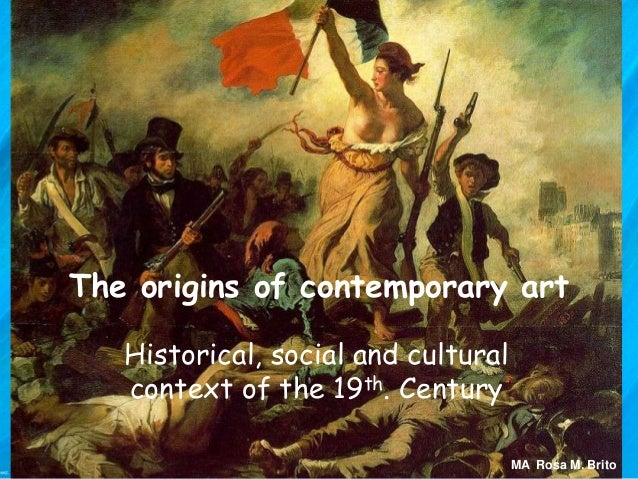 The origins of contemporary art Historical, social and cultural context of the 19th. Century MA Rosa M. Brito