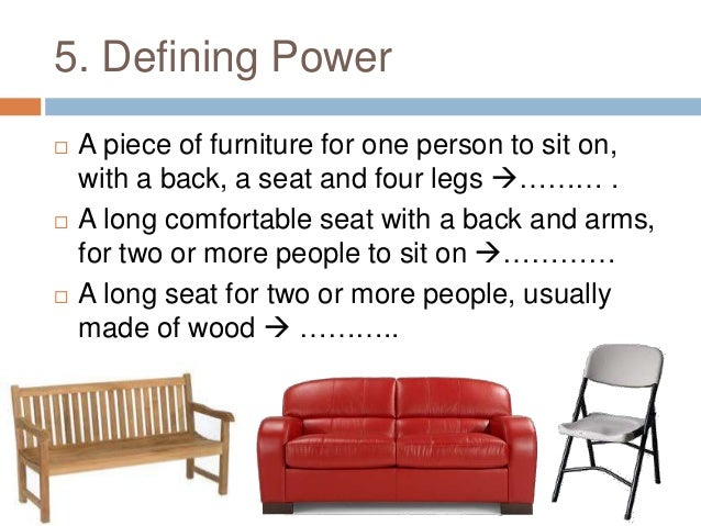 5. Defining Power  A piece of furniture for one person to sit on, with a back, a seat and four legs  a chair  A long co...