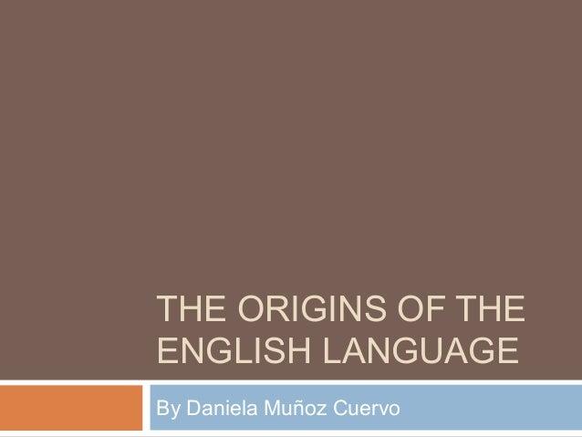 THE ORIGINS OF THE ENGLISH LANGUAGE By Daniela Muñoz Cuervo