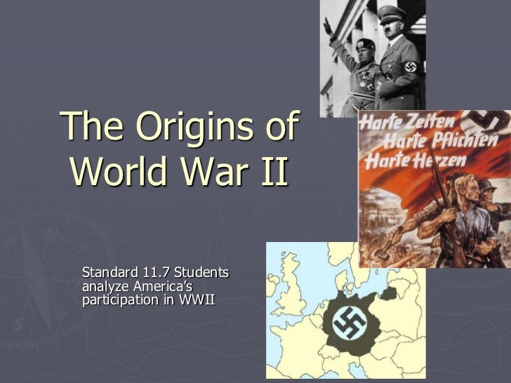 The Origins of World War II<br />Standard 11.7 Students analyze America's participation in WWII<br />