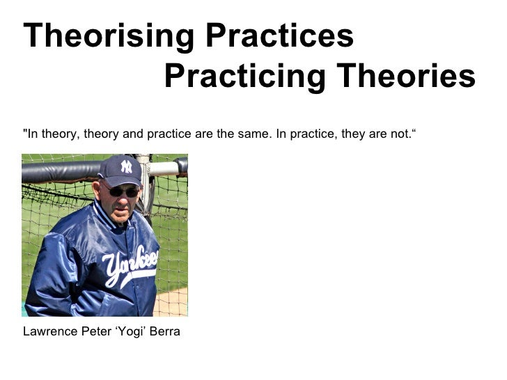 """""""In theory, theory and practice are the same. In practice, they are not."""" Lawrence Peter 'Yogi' Berra  Theorising Pra..."""