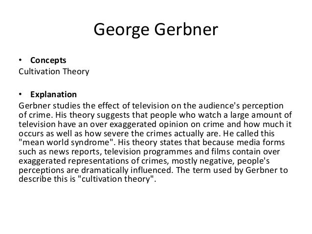 cultivation theory and the mean world syndrome by george gerbner Mean world syndrome mean world syndrome is an assumption of cultivation theory, george gerbner came up with the term to describe a phenomenon whereby violence related content in television and film makes viewers believe that the world is more dangerous than it actually is.