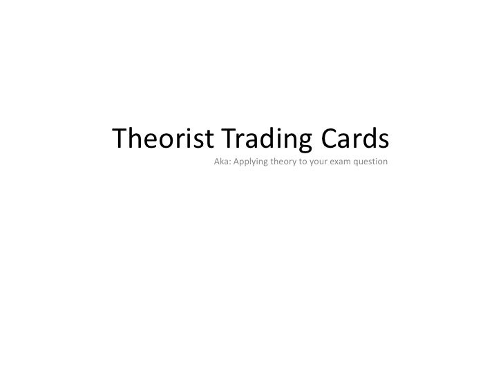 Theorist Trading Cards        Aka: Applying theory to your exam question