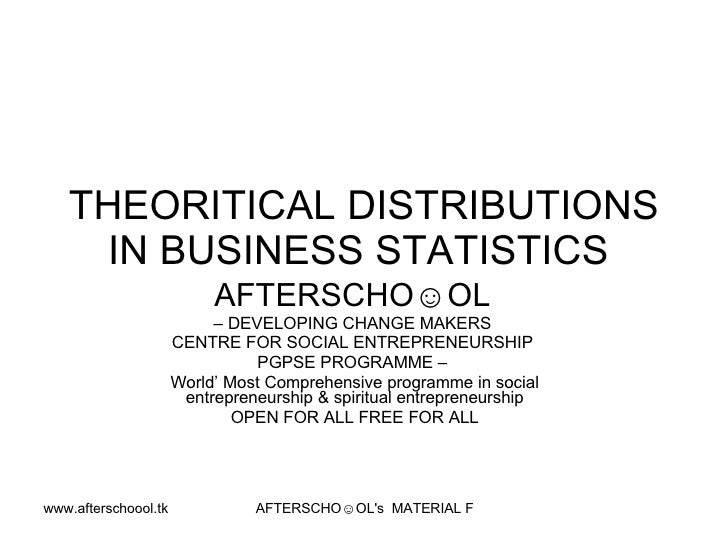 THEORITICAL DISTRIBUTIONS     IN BUSINESS STATISTICS                            AFTERSCHO☺OL                            – ...