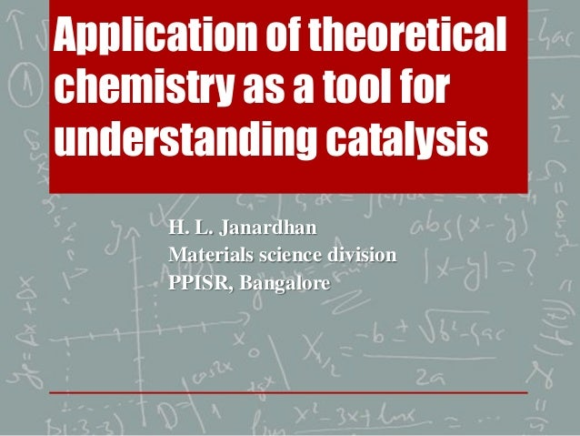 Application of theoretical chemistry as a tool for understanding catalysis H. L. Janardhan Materials science division PPIS...