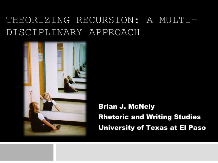 THEORIZING RECURSION: A MULTI-DISCIPLINARY APPROACH Brian J. McNely Rhetoric and Writing Studies University of Texas at El...