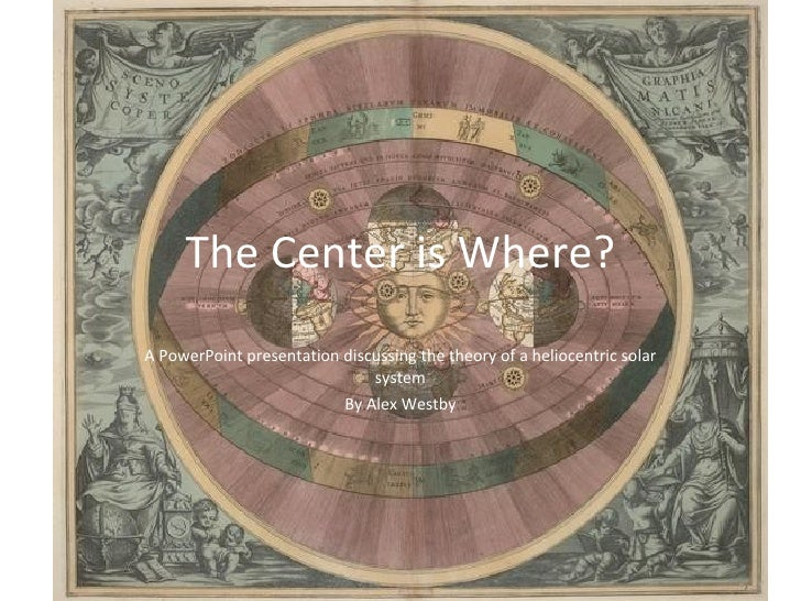 The Center is Where? A PowerPoint presentation discussing the theory of a heliocentric solar system By Alex Westby