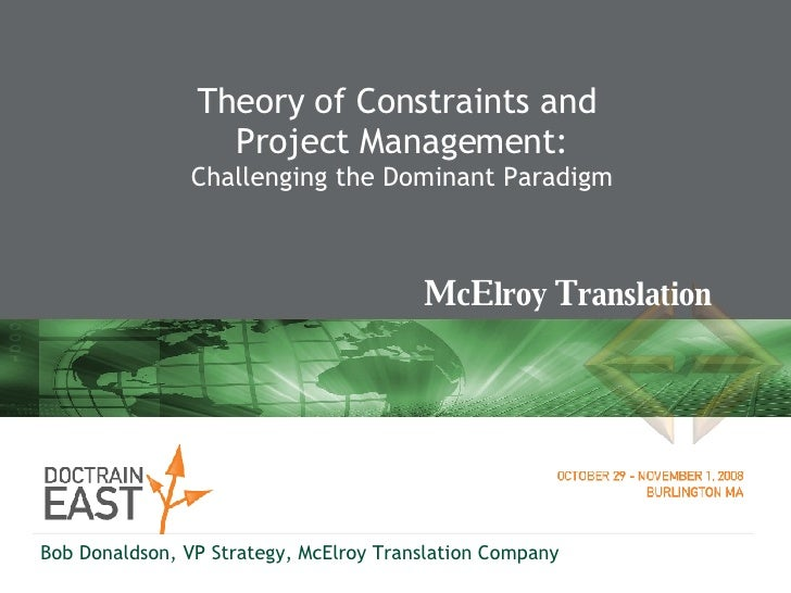 Theory of Constraints and  Project Management: Challenging the Dominant Paradigm Bob Donaldson, VP Strategy, McElroy Trans...
