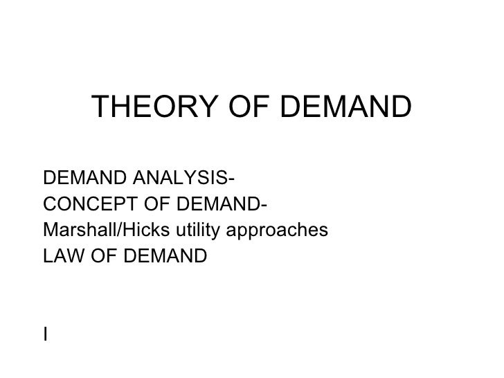THEORY OF DEMAND DEMAND ANALYSIS- CONCEPT OF DEMAND- Marshall/Hicks utility approaches LAW OF DEMAND I