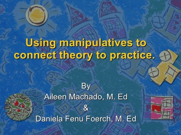Using manipulatives to connect theory to practice.   By Aileen Machado, M. Ed & Daniela Fenu Foerch, M. Ed