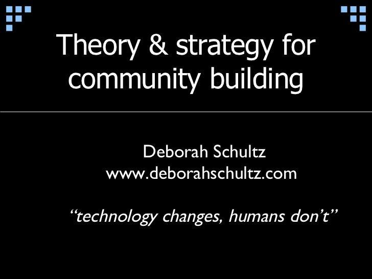 "Theory & strategy for community building Deborah Schultz www.deborahschultz.com "" technology changes, humans don't"""