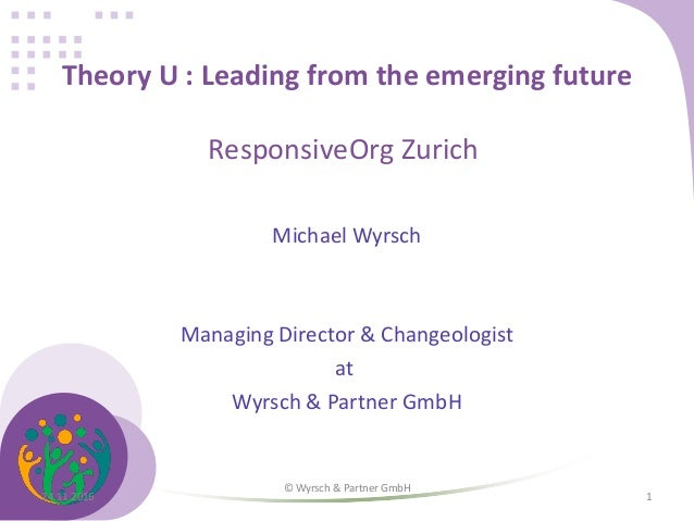 Theory U : Leading from the emerging future ResponsiveOrg Zurich Michael Wyrsch Managing Director & Changeologist at Wyrsc...