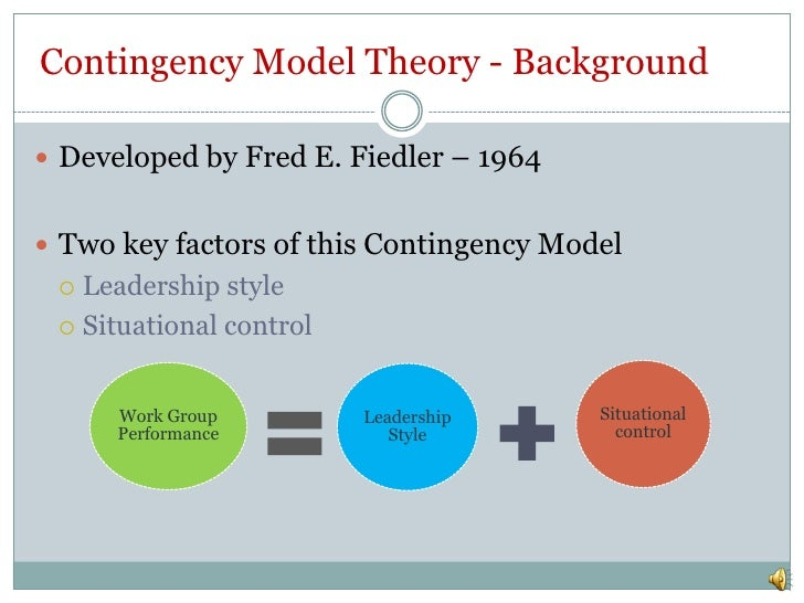 fiedlers contingency theory Contingency theory is a set of behavioural theory which postulates that there is no single way or the best method to organize and lead an organization in a management set up instead, a leader should be appointed who can make decisions based on the situation and relative conditions this theory.