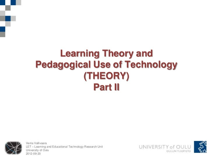 Learning Theory and      Pedagogical Use of Technology               (THEORY)                  Part IIVenla VallivaaraLET ...