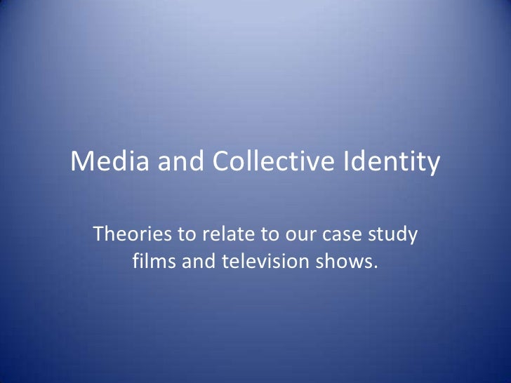 Media and Collective Identity<br />Theories to relate to our case study films and television shows.<br />