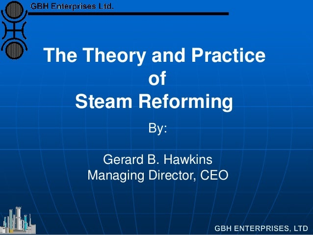 The Theory and Practice of Steam Reforming By: Gerard B. Hawkins Managing Director, CEO
