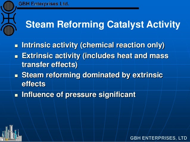 Steam Reforming Catalyst Activity  Intrinsic activity (chemical reaction only)  Extrinsic activity (includes heat and ma...