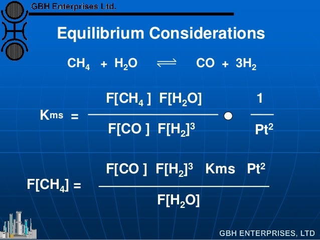 F[CH4 ] F[H2O] 1 Kms = F[CO ] F[H2]3 Pt2 F[CO ] F[H2]3 Kms Pt2 F[CH4] = F[H2O] Equilibrium Considerations CH4 + H2O CO + 3...