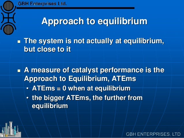 Approach to equilibrium  The system is not actually at equilibrium, but close to it  A measure of catalyst performance i...