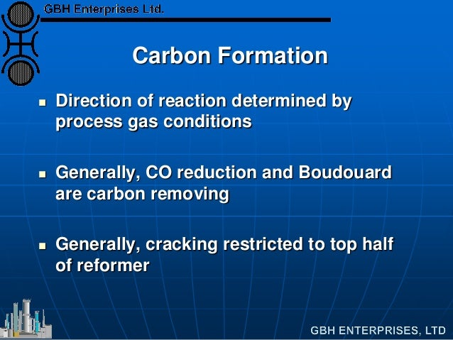 Carbon Formation  Direction of reaction determined by process gas conditions  Generally, CO reduction and Boudouard are ...
