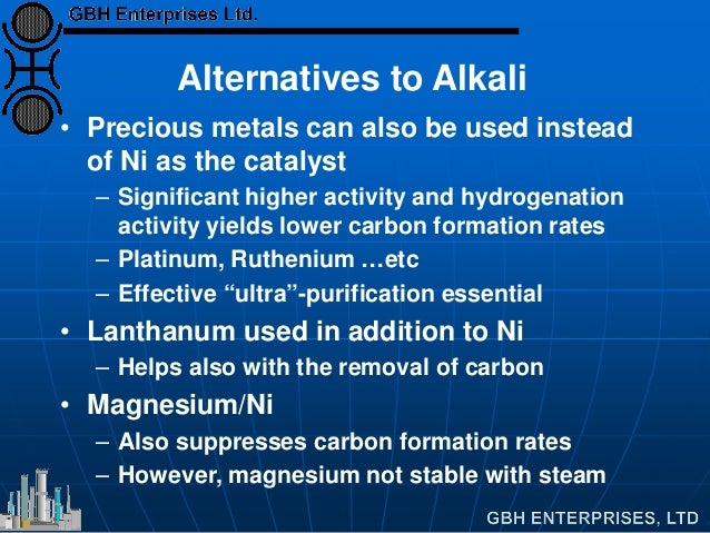 Alternatives to Alkali • Precious metals can also be used instead of Ni as the catalyst – Significant higher activity and ...
