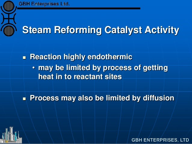 Steam Reforming Catalyst Activity  Reaction highly endothermic • may be limited by process of getting heat in to reactant...