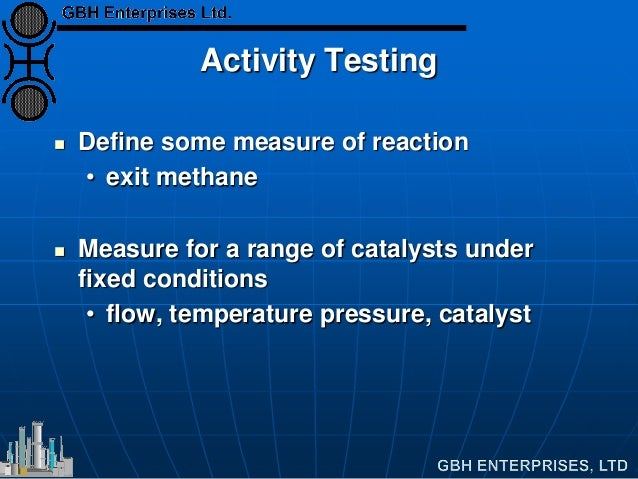 Activity Testing  Define some measure of reaction • exit methane  Measure for a range of catalysts under fixed condition...