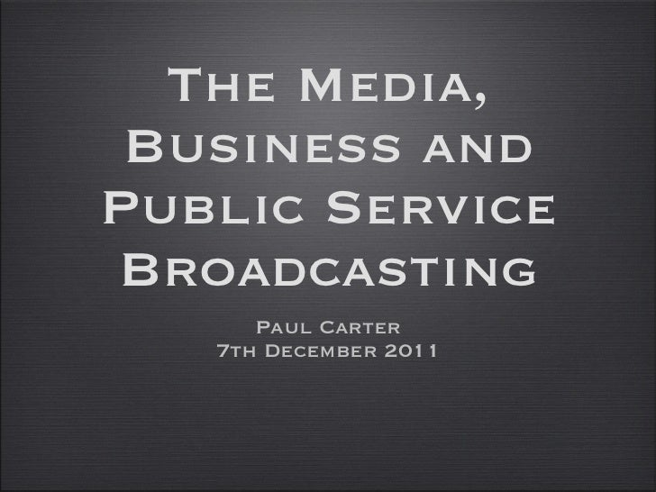The Media, Business and Public Service Broadcasting <ul><li>Paul Carter </li></ul><ul><li>7th December 2011 </li></ul>