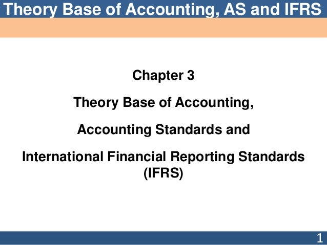 Theory Base of Accounting, AS and IFRS Chapter 3 Theory Base of Accounting, Accounting Standards and International Financi...