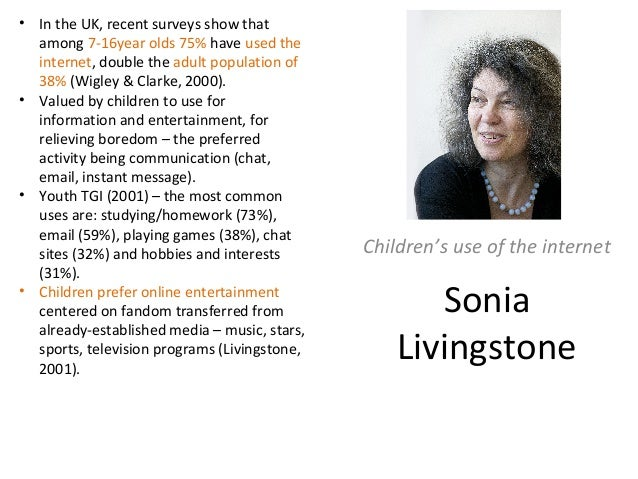 Sonia Livingstone Children's use of the internet • In the UK, recent surveys show that among 7-16year olds 75% have used t...
