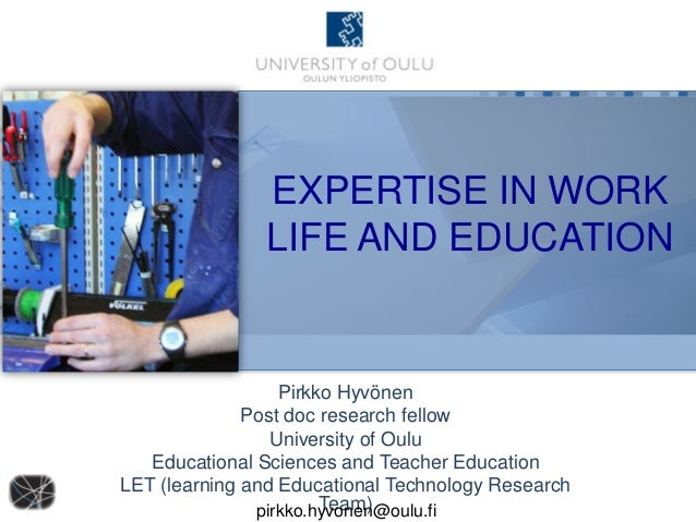 EXPERTISE IN WORK LIFE AND EDUCATION  Pirkko Hyvönen Post doc research fellow University of Oulu Educational Sciences and ...