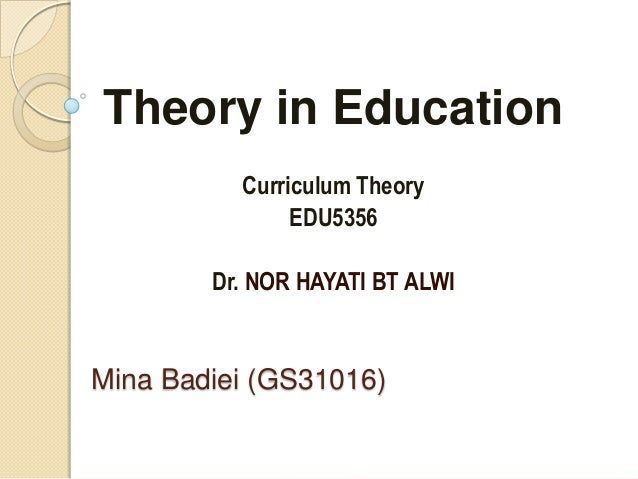 Mina Badiei (GS31016) Theory in Education Curriculum Theory EDU5356 Dr. NOR HAYATI BT ALWI