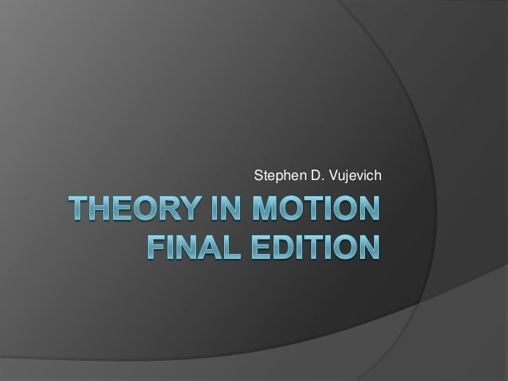 Theory In Motion   Final edition<br />Stephen D. Vujevich<br />