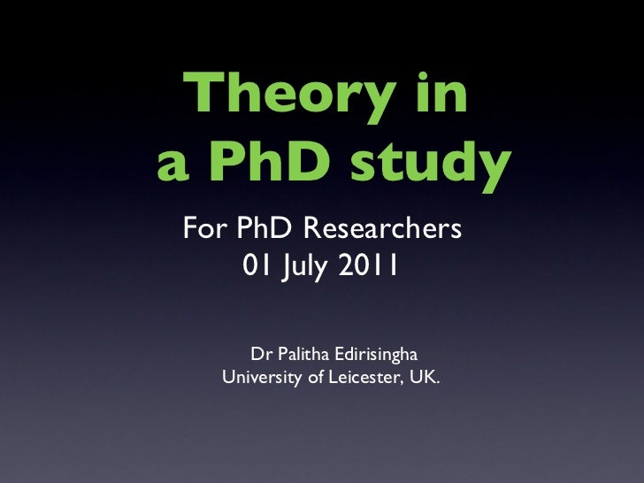 For PhD Researchers 01 July 2011 Dr Palitha Edirisingha University of Leicester, UK.  Theory in  a PhD study