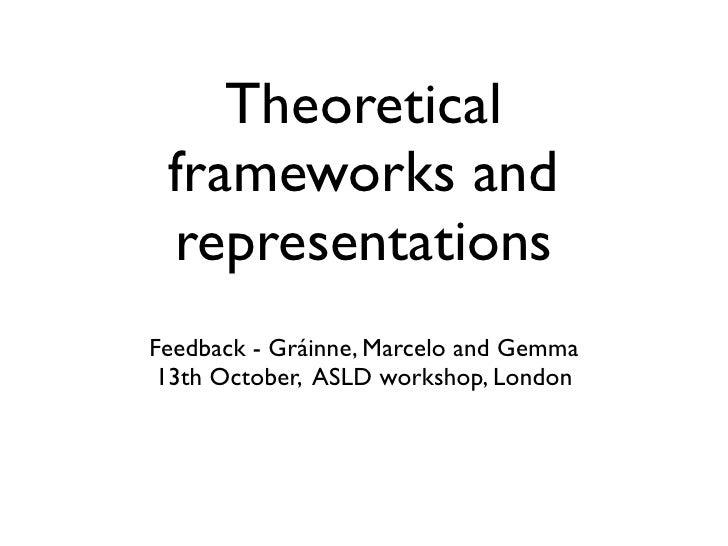 Theoretical frameworks and representationsFeedback - Gráinne, Marcelo and Gemma 13th October, ASLD workshop, London