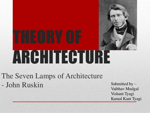 THEORY OF ARCHITECTURE The Seven Lamps of Architecture - John Ruskin Submitted by – Vaibhav Mudgal Vishant Tyagi Kamal Kan...
