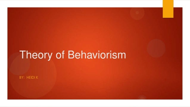 Theory of Behaviorism BY: HEIDI K