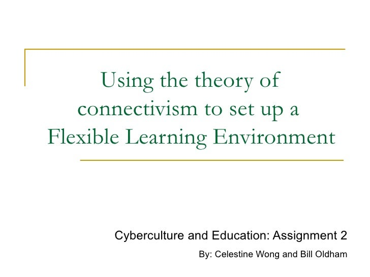 Using the theory of connectivism to set up a  Flexible Learning Environment Cyberculture and Education: Assignment 2 By: C...