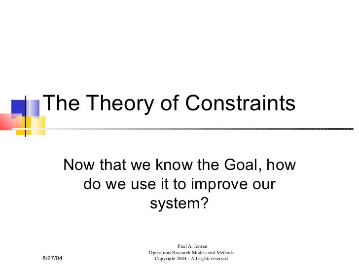 The Theory of Constraints Now that we know the Goal, how do we use it to improve our system? 8/27/04 Paul A. Jensen Operat...