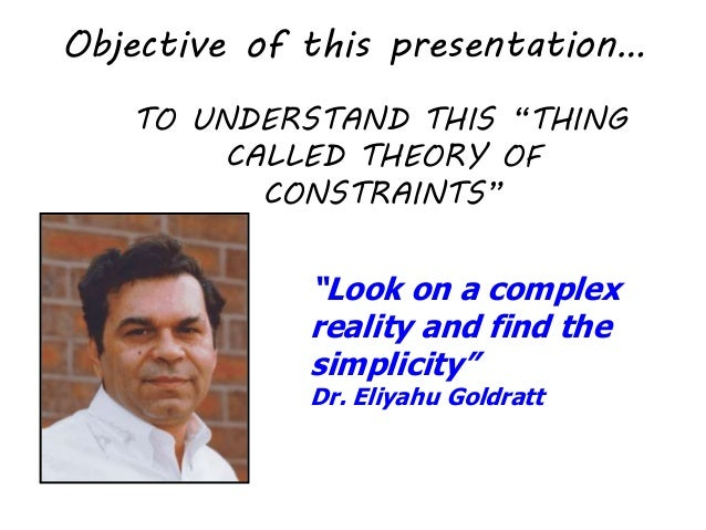 a look at eliyahu goldratts theory of constraints essay Free essay: goldratt's the goal the goal by goldratt is a book about the theory of constraints, toc it is about the behavior of manufacturing.