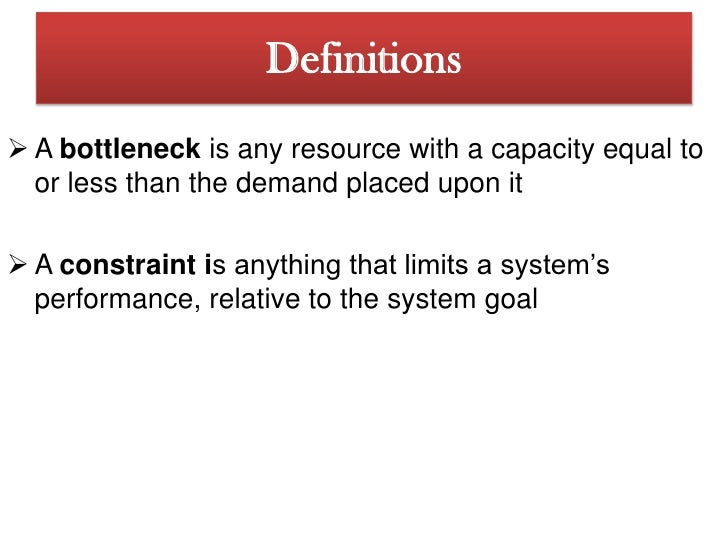 theory of constraints In order to increase throughput, operations managers must focus on identifying and improving process bottlenecks the theory of constraints can help the theory of constraints is based on the idea that to improve a system or process one must find and address the one most limiting aspect of the.