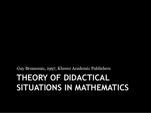 Guy Brousseau, 1997, Kluwer Academic PublishersTHEORY OF DIDACTICALSITUATIONS IN MATHEMATICS