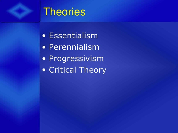 educational theory essentialism and perennialism essay Abstract keywords phies applications of essentialism and perennialism that include roles and impacts on certain groups including students, teachers, and administrators are outlined a.