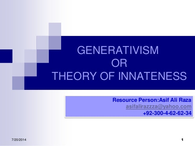 GENERATIVISM OR THEORY OF INNATENESS Resource Person:Asif Ali Raza asifalirazzza@yahoo.com +92-300-4-62-62-34 7/20/2014 1
