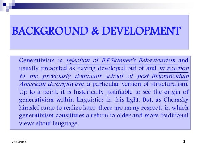 BACKGROUND & DEVELOPMENT Generativism is rejection of B.F.Skinner's Behaviourism and usually presented as having developed...