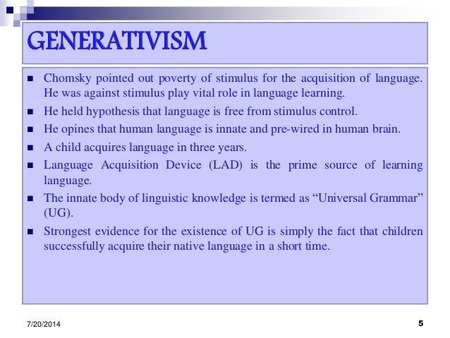 GENERATIVISM  Chomsky pointed out poverty of stimulus for the acquisition of language. He was against stimulus play vital...