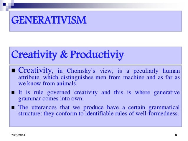GENERATIVISM  Creativity, in Chomsky's view, is a peculiarly human attribute, which distinguishes men from machine and as...
