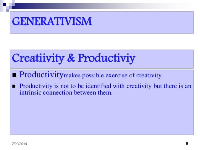 GENERATIVISM  Productivitymakes possible exercise of creativity.  Productivity is not to be identified with creativity b...